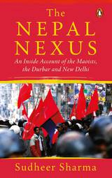 The Nepal Nexus: An Inside Account of the Maoists, the Durbar and New Delhi